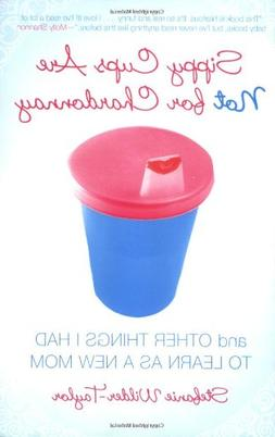 Sippy Cups Are Not for Chardonnay: And Other Things I Had to