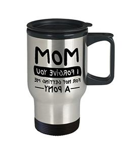 Mom I Forgive You For Not Getting Me A Pony, 14 oz Stainless
